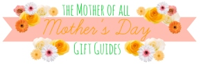 The Mother of All Mother's Day Gift Guides